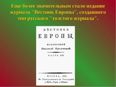 """Еще более значительным стало издание журнала """"Вестник Европы"""", создавшего тип..."""