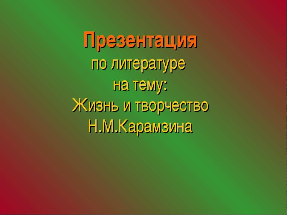 Презентация по литературе на тему: Жизнь и творчество Н.М.Карамзина