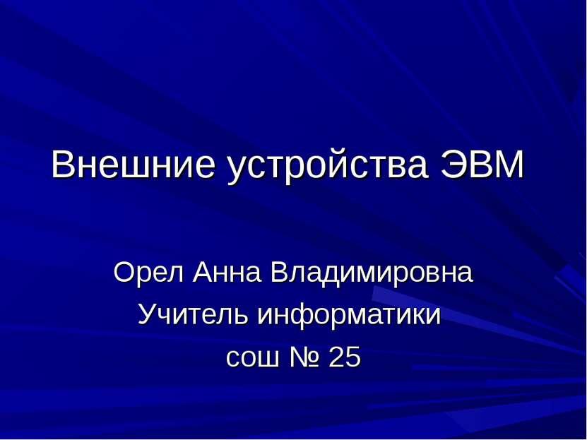 Внешние устройства ЭВМ Орел Анна Владимировна Учитель информатики сош № 25