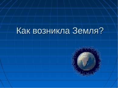 Как возникла Земля?