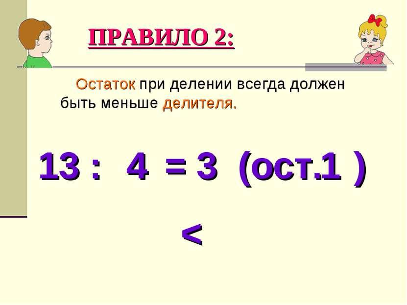 Остаток при делении всегда должен быть меньше делителя. ПРАВИЛО 2: 13 : = 3 (...