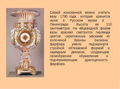 Самой изысканной можно считать вазу 1790 года, которая хранится ныне в Русско...
