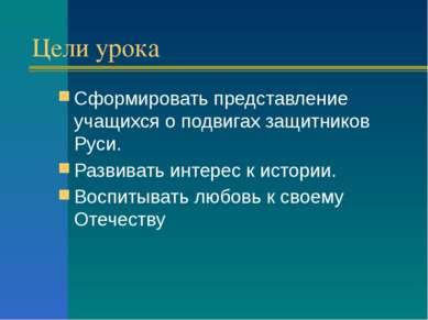 Цели урока Сформировать представление учащихся о подвигах защитников Руси. Ра...