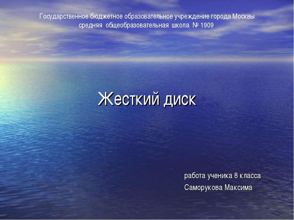 Жесткий диск работа ученика 8 класса Саморукова Максима Государственное бюдже...