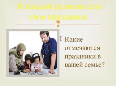 В каждой религии есть свои праздники. Какие отмечаются праздники в вашей семье?