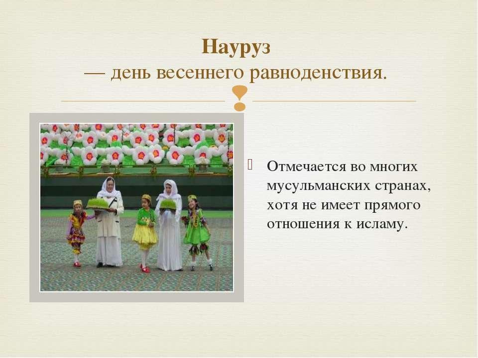 Науруз — день весеннего равноденствия. Отмечается во многих мусульманских стр...