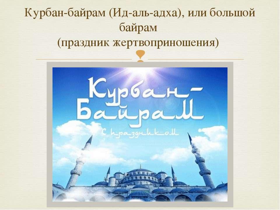 Курбан-байрам (Ид-аль-адха), или большой байрам (праздник жертвоприношения)