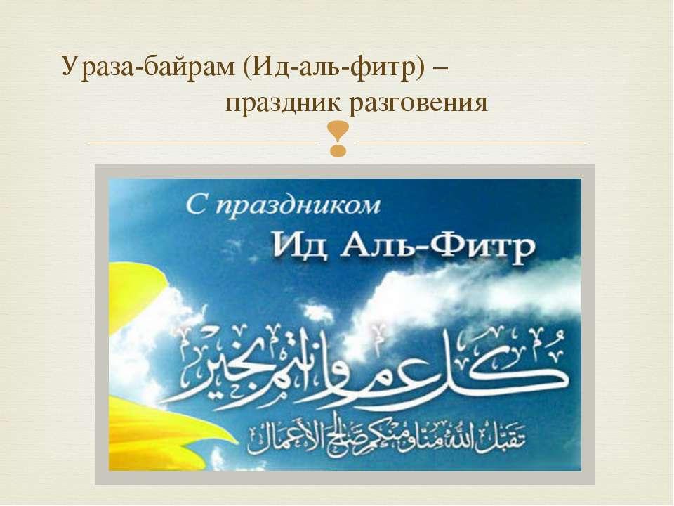 Ураза-байрам (Ид-аль-фитр) – праздник разговения