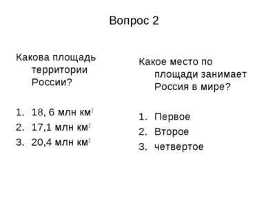 Вопрос 2 Какова площадь территории России? 18, 6 млн км2 17,1 млн км2 20,4 мл...