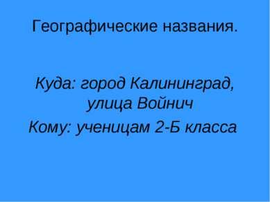 Географические названия. Куда: город Калининград, улица Войнич Кому: ученицам...