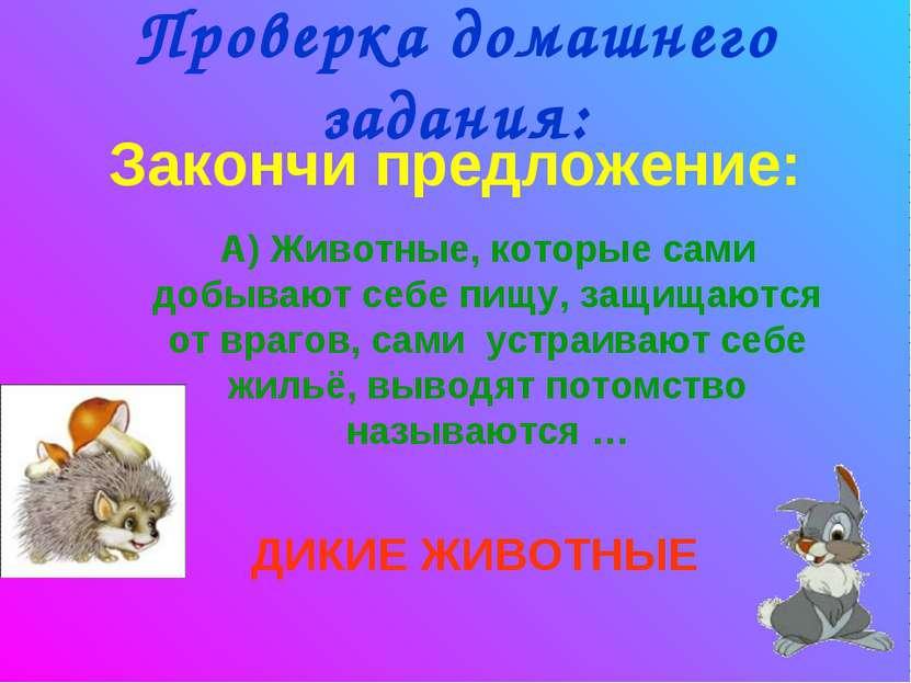 Проверка домашнего задания: Закончи предложение: А) Животные, которые сами до...