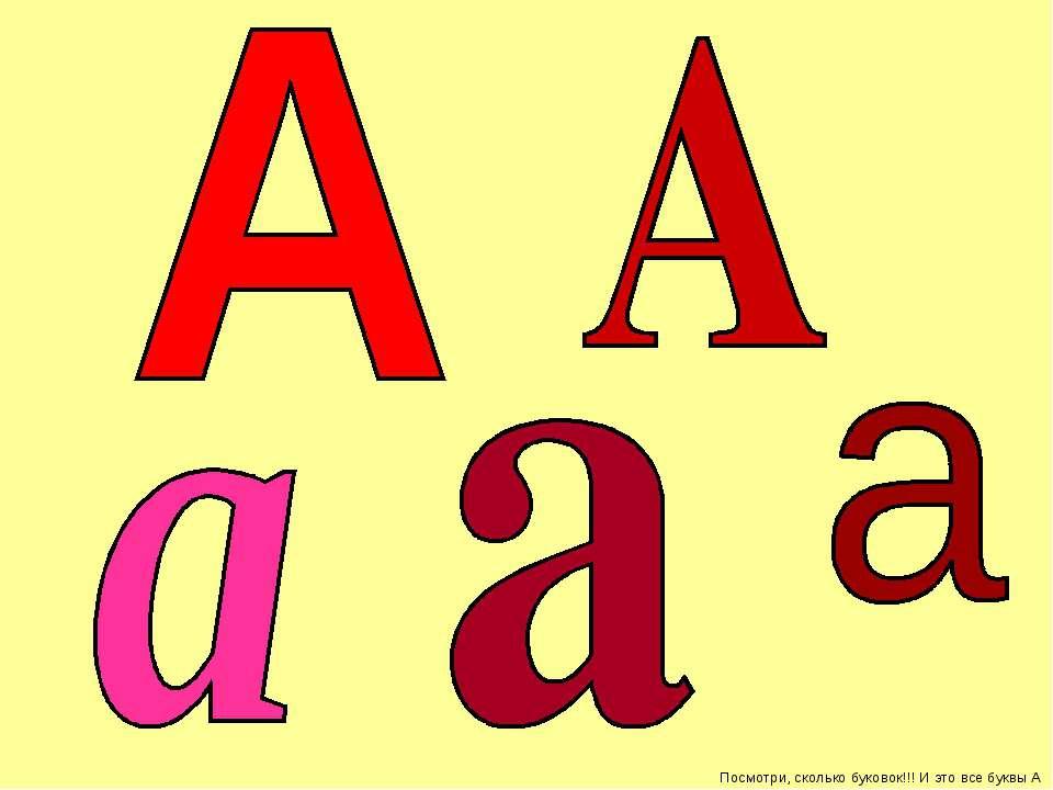 Посмотри, сколько буковок!!! И это все буквы А