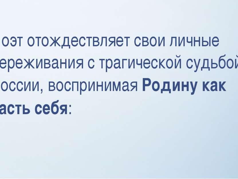 Поэт отождествляет свои личные переживания с трагической судьбой России, восп...