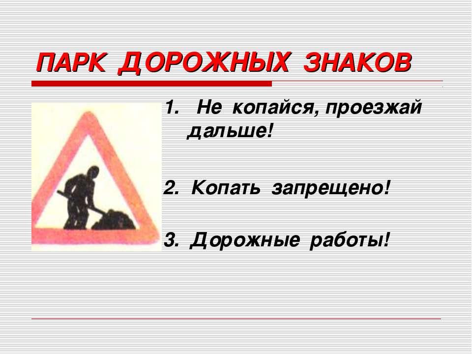 1. Не копайся, проезжай дальше! 2. Копать запрещено! 3. Дорожные работы! ПАРК...