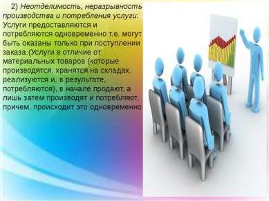 2) Неотделимость, неразрывность производства и потребления услуги: Услуги пре...