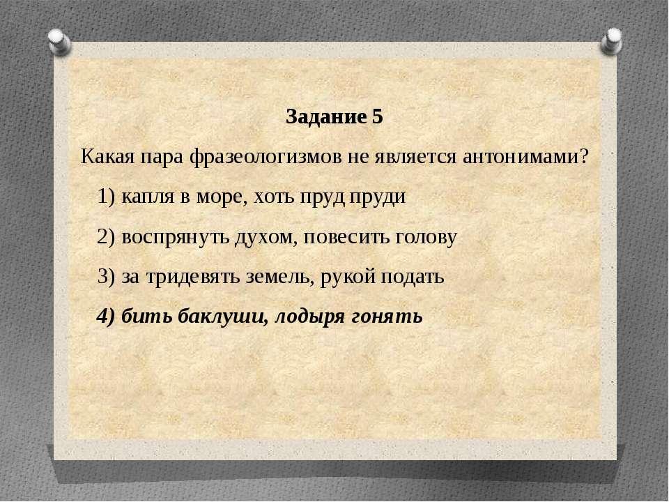 Задание 5 Какая пара фразеологизмов не является антонимами? 1) капля в море, ...