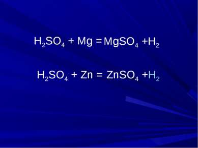 H2SO4 + Mg = H2SO4 + Zn = ZnSO4 +H2 MgSO4 +H2