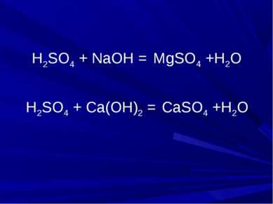 H2SO4 + NaOH = H2SO4 + Ca(OH)2 = CaSO4 +H2O MgSO4 +H2O