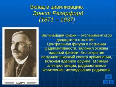 Вклад в цивилизацию. Эрнст Резерфорд (1871 – 1937) . Величайший физик – экспе...