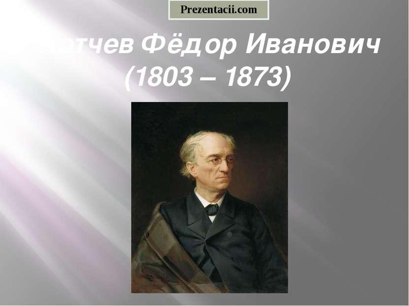 Тютчев Фёдор Иванович (1803 – 1873) Prezentacii.com