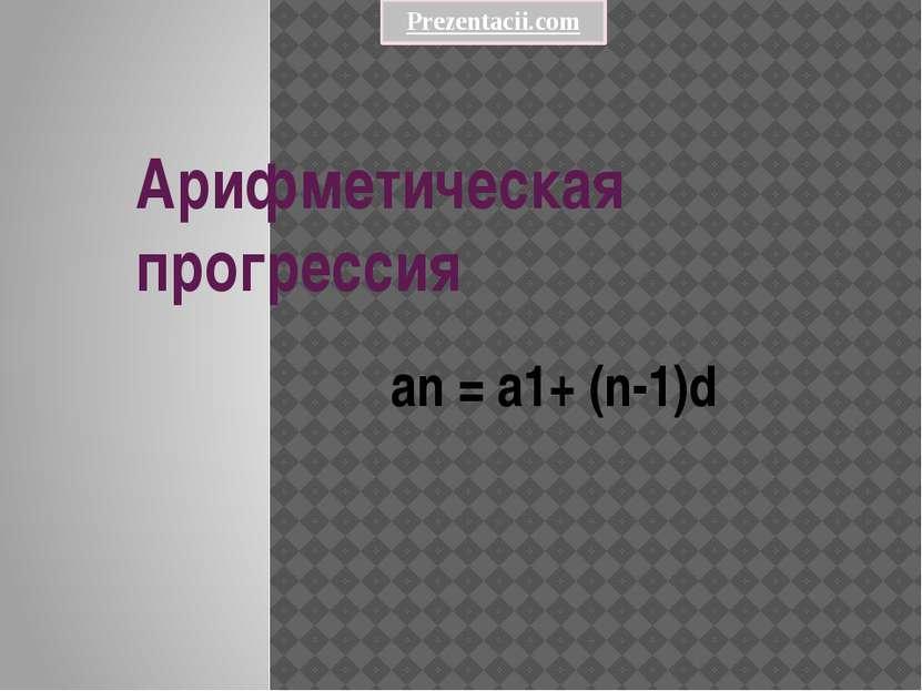 Арифметическая прогрессия an = a1+ (n-1)d Prezentacii.com