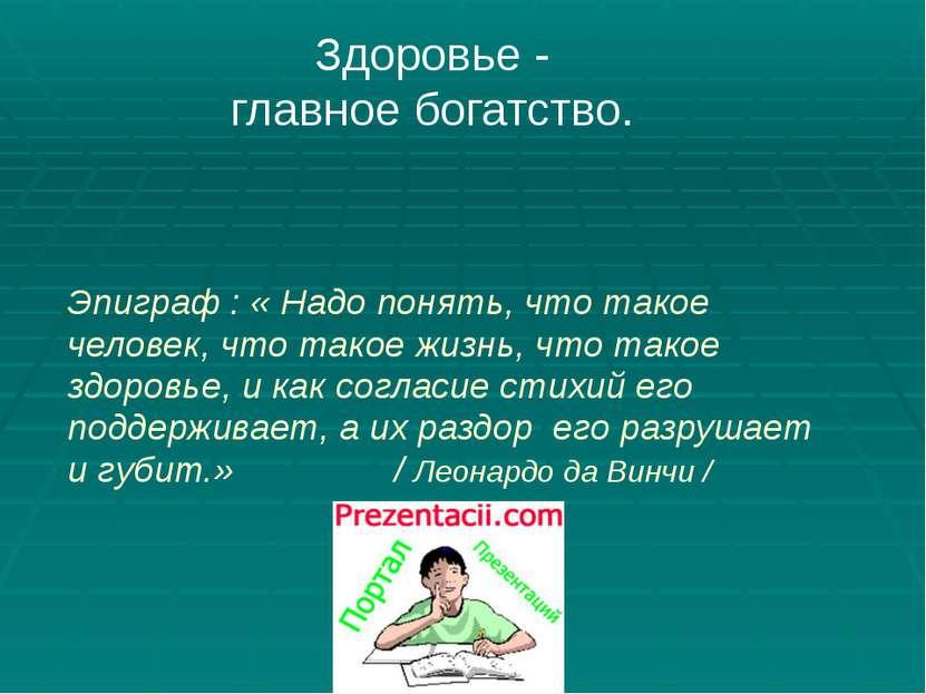 Здоровье - главное богатство. Эпиграф : « Надо понять, что такое человек, что...