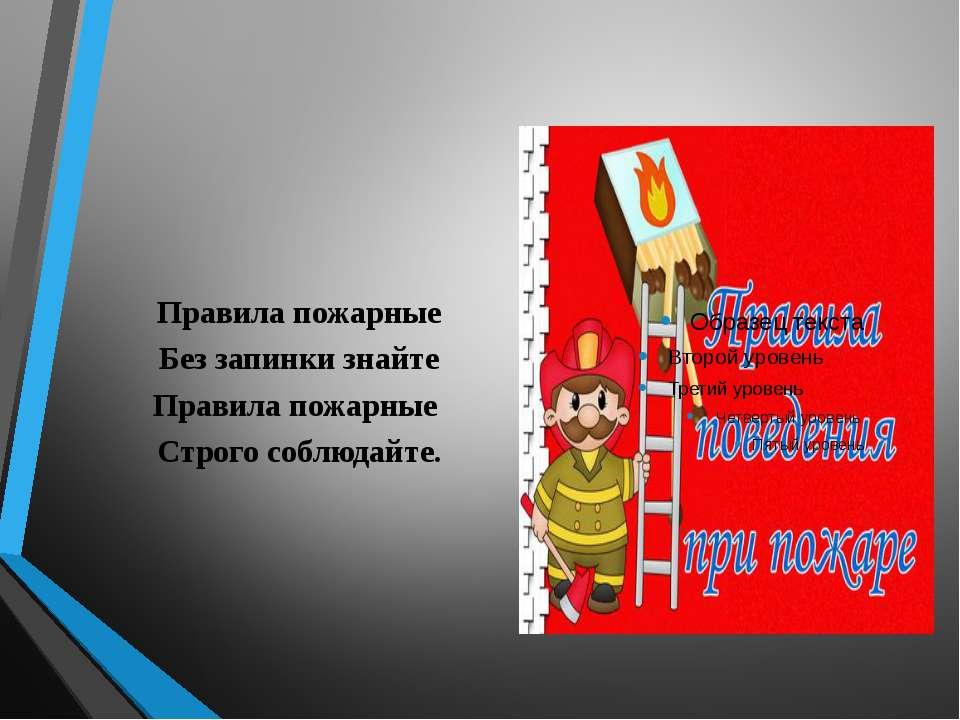 Правила пожарные Без запинки знайте Правила пожарные Строго соблюдайте.