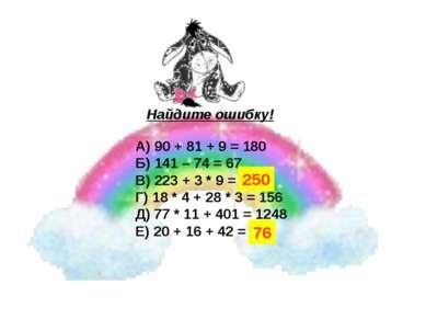 Найдите ошибку! А) 90 + 81 + 9 = 180 Б) 141 – 74 = 67 В) 223 + 3 * 9 = 252 Г)...
