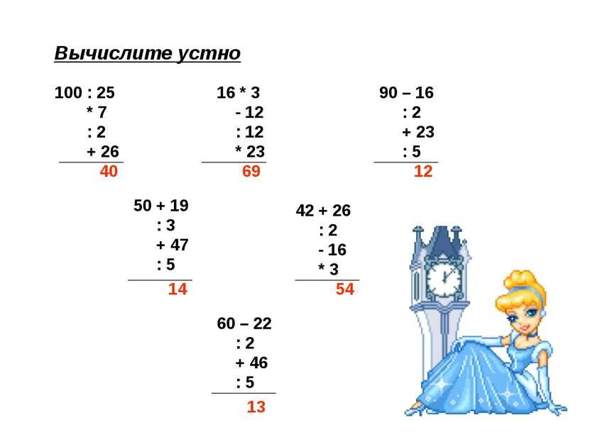 Вычислите устно 100 : 25 * 7 : 2 + 26 16 * 3 - 12 : 12 * 23 90 – 16 : 2 + 23 ...