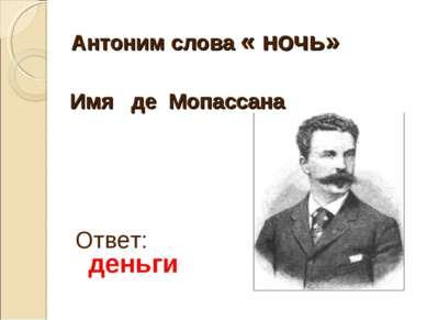 Антоним слова « ночь» Ответ: деньги Имя де Мопассана