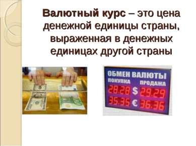 Валютный курс – это цена денежной единицы страны, выраженная в денежных едини...