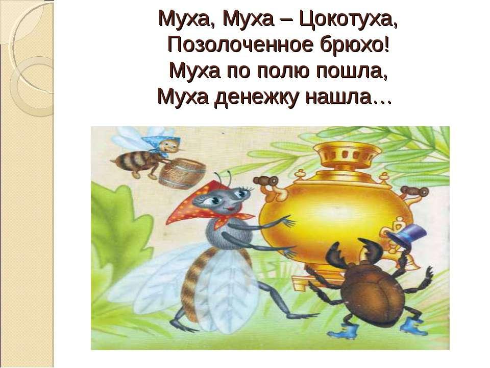 Муха, Муха – Цокотуха, Позолоченное брюхо! Муха по полю пошла, Муха денежку н...