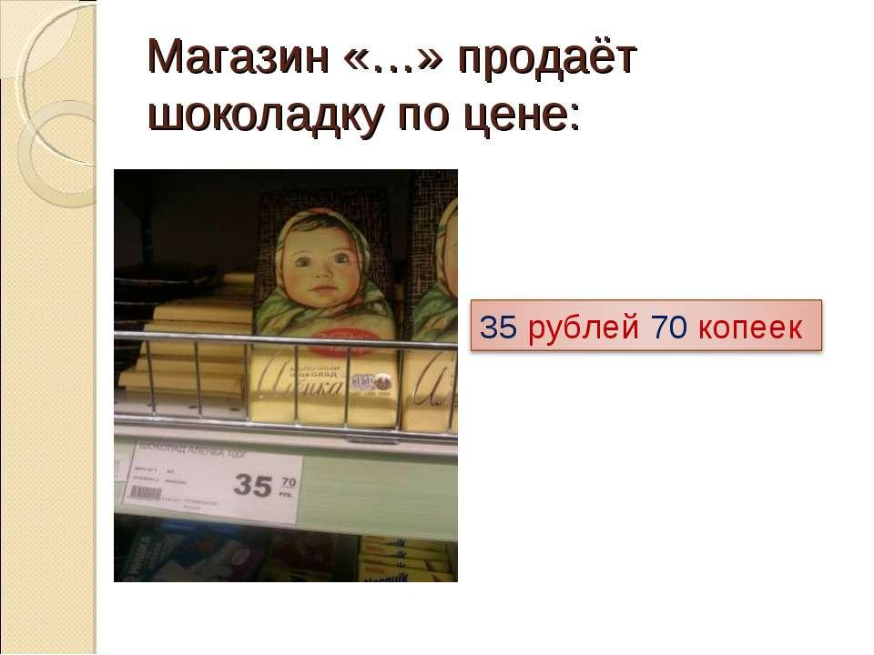 Магазин «…» продаёт шоколадку по цене: