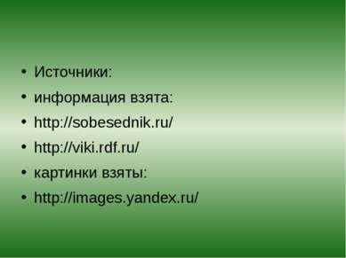 Источники: информация взята: http://sobesednik.ru/ http://viki.rdf.ru/ картин...