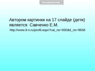 Автором картинки на 17 слайде (дети) является Савченко Е.М. http://www.it-n.r...