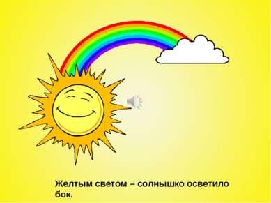 Желтым светом – солнышко осветило бок.