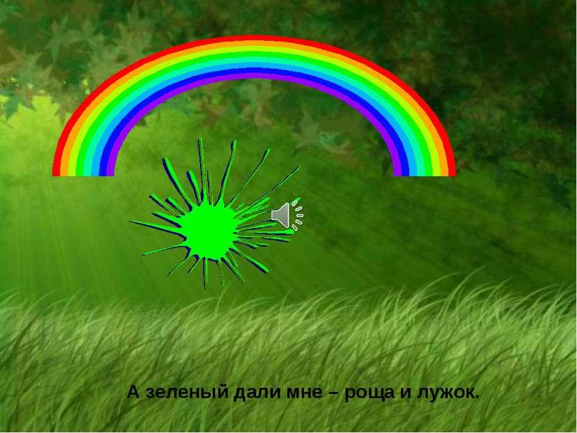 А зеленый дали мне – роща и лужок.