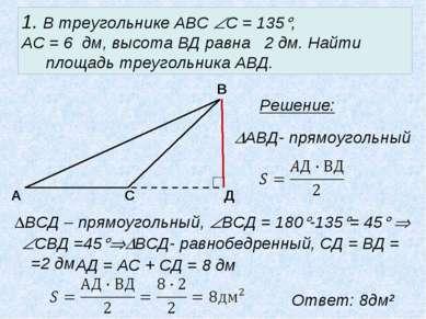 1. В треугольнике АВС С = 135 , АС = 6 дм, высота ВД равна 2 дм. Найти площад...