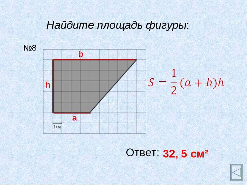 Найдите площадь фигуры: Ответ: 32, 5 см² №8