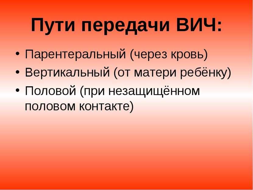 Пути передачи ВИЧ: Парентеральный (через кровь) Вертикальный (от матери ребён...