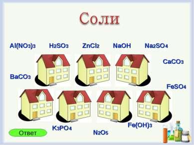 Al(NO3)3 ZnCl2 Na2SO4 NaOH CaCO3 FeSO4 BaCO3 H2SO3 K3PO4 N2O5 Fe(OH)3 Ответ