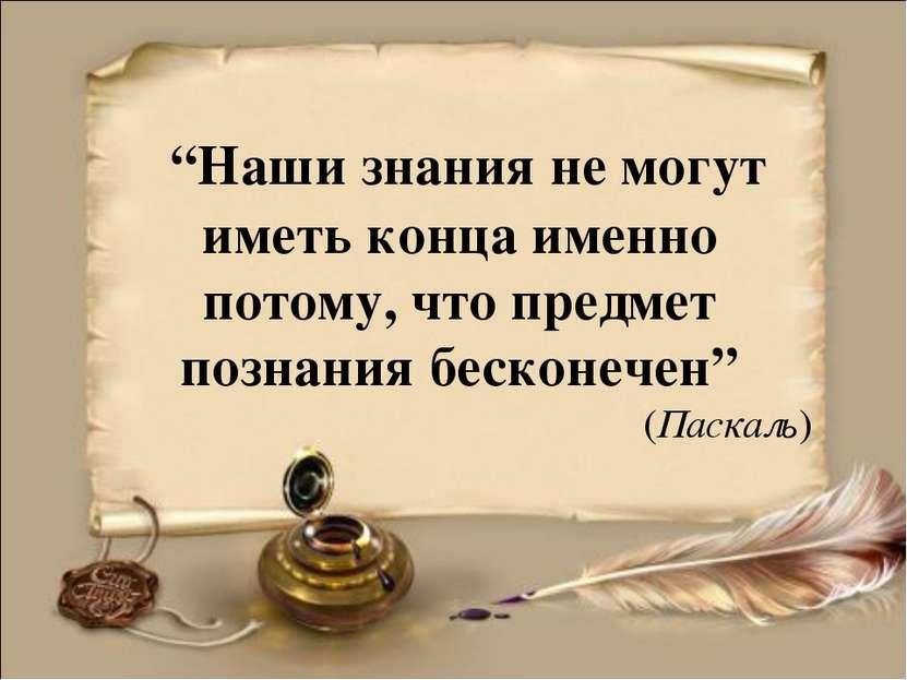 """""""Наши знания не могут иметь конца именно потому, что предмет познания бесконе..."""