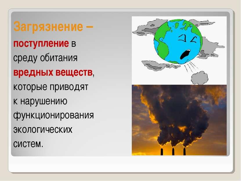 Загрязнение – поступление в среду обитания вредных веществ, которые приводят ...