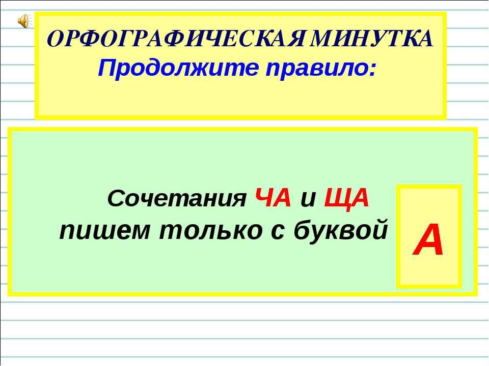 ОРФОГРАФИЧЕСКАЯ МИНУТКА Продолжите правило: Сочетания ЧА и ЩА пишем только с ...