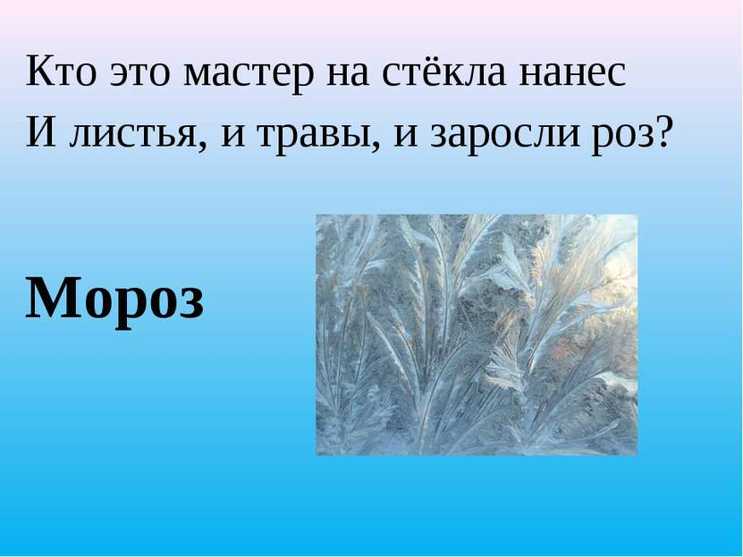 Кто это мастер на стёкла нанес И листья, и травы, и заросли роз? Мороз