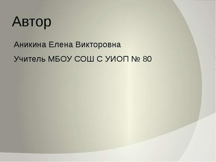 Автор Аникина Елена Викторовна Учитель МБОУ СОШ С УИОП № 80