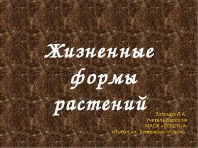 Жизненные формы растений Волощук Л.А. Учитель биологии МАОУ «СОШ №4» г.Тоболь...