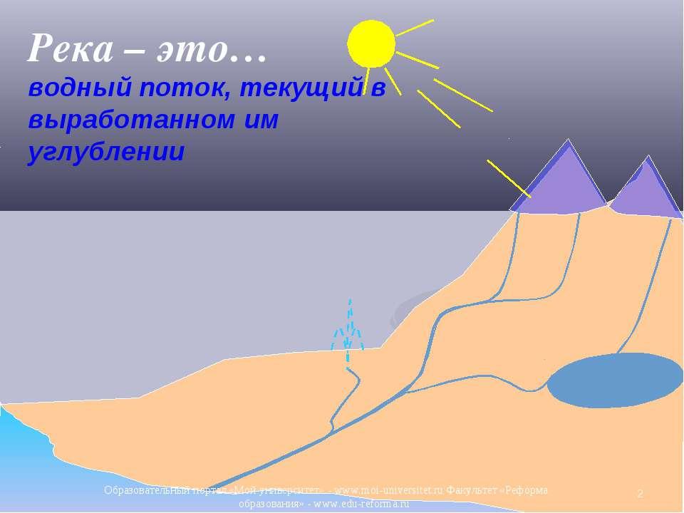 Река – это… водный поток, текущий в выработанном им углублении * Образователь...