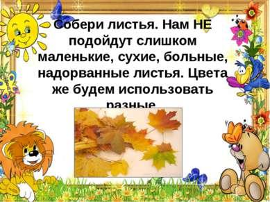 Собери листья. Нам НЕ подойдут слишком маленькие, сухие, больные, надорванные...