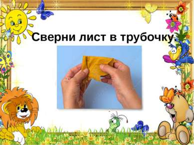 Сверни лист втрубочку.